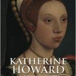 Released Today – Katherine Howard: A New History by Conor Byrne plus Free Report on Katherine